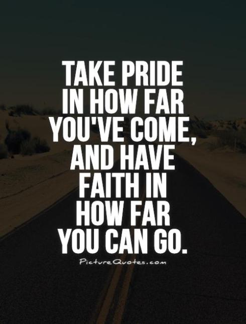 take-pride-in-how-far-youve-come-and-have-faith-in-how-far-you-can-go-quote-1[1]
